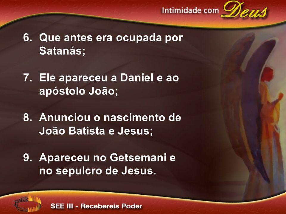 6.Que antes era ocupada por Satanás; 7.Ele apareceu a Daniel e ao apóstolo João; 8.Anunciou o nascimento de João Batista e Jesus; 9.Apareceu no Getsemani e no sepulcro de Jesus.
