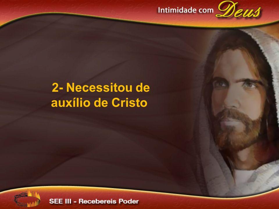 2- Necessitou de auxílio de Cristo