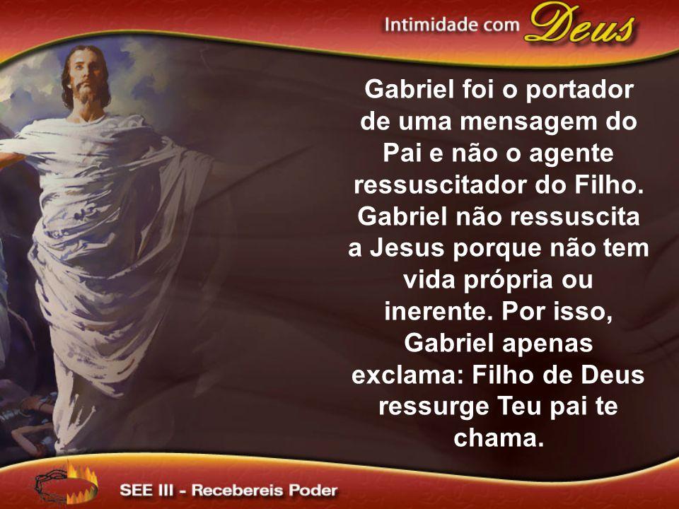 Gabriel foi o portador de uma mensagem do Pai e não o agente ressuscitador do Filho. Gabriel não ressuscita a Jesus porque não tem vida própria ou ine