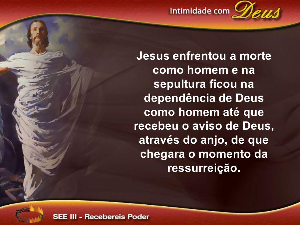 Jesus enfrentou a morte como homem e na sepultura ficou na dependência de Deus como homem até que recebeu o aviso de Deus, através do anjo, de que che