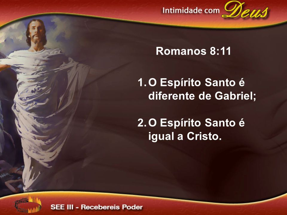Romanos 8:11 1.O Espírito Santo é diferente de Gabriel; 2.O Espírito Santo é igual a Cristo.
