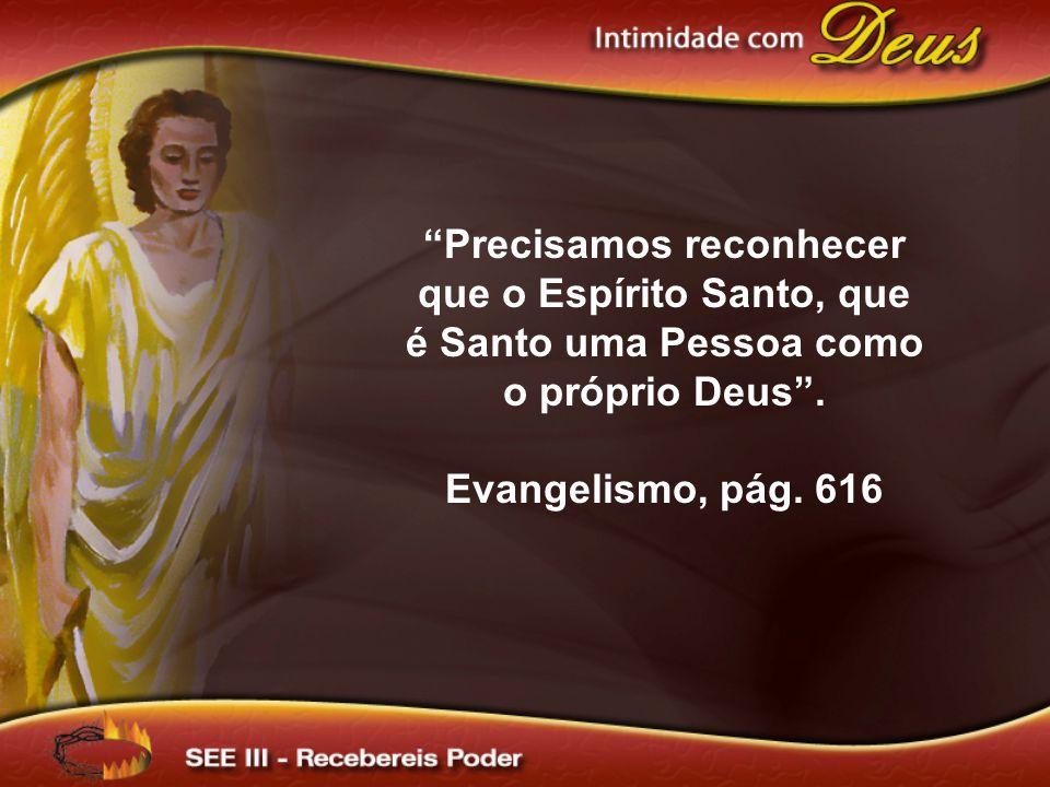 Precisamos reconhecer que o Espírito Santo, que é Santo uma Pessoa como o próprio Deus. Evangelismo, pág. 616
