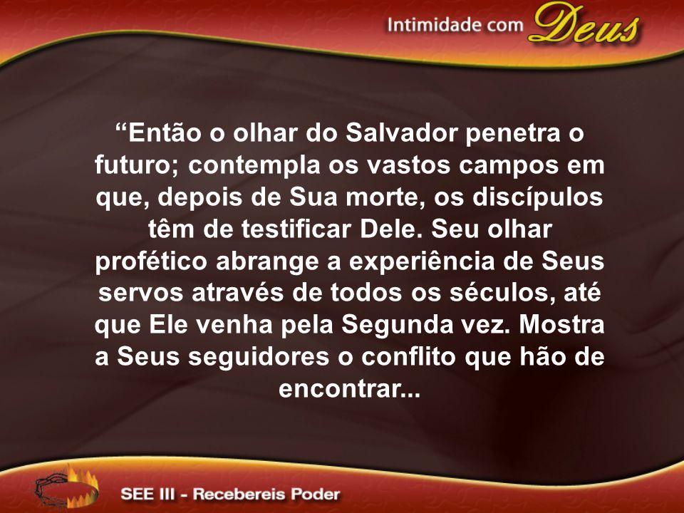 Então o olhar do Salvador penetra o futuro; contempla os vastos campos em que, depois de Sua morte, os discípulos têm de testificar Dele. Seu olhar pr