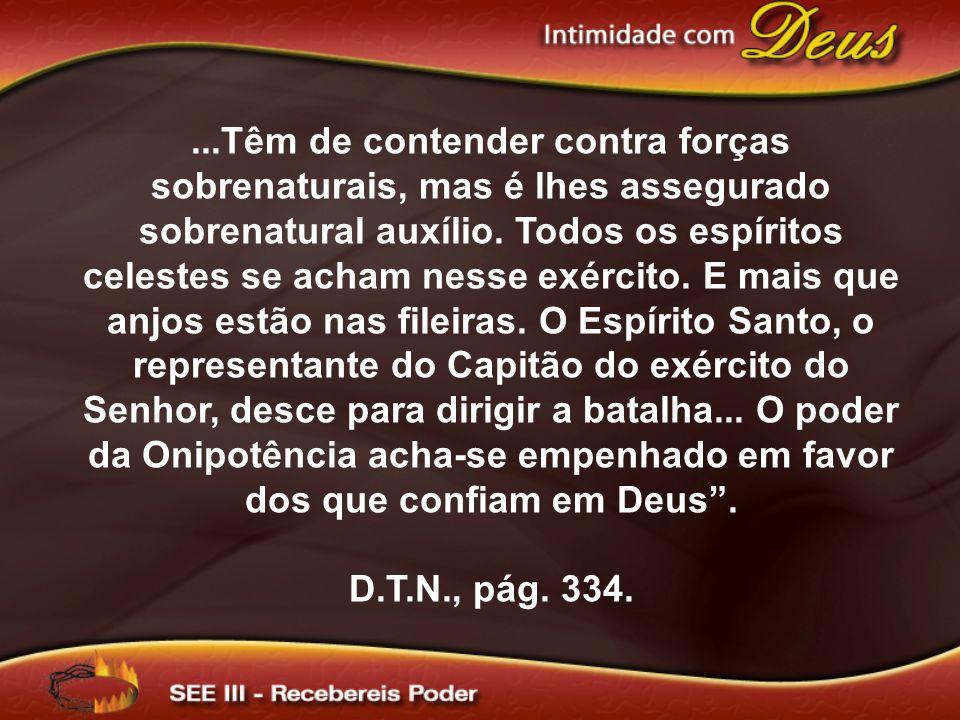 ...Têm de contender contra forças sobrenaturais, mas é lhes assegurado sobrenatural auxílio. Todos os espíritos celestes se acham nesse exército. E ma
