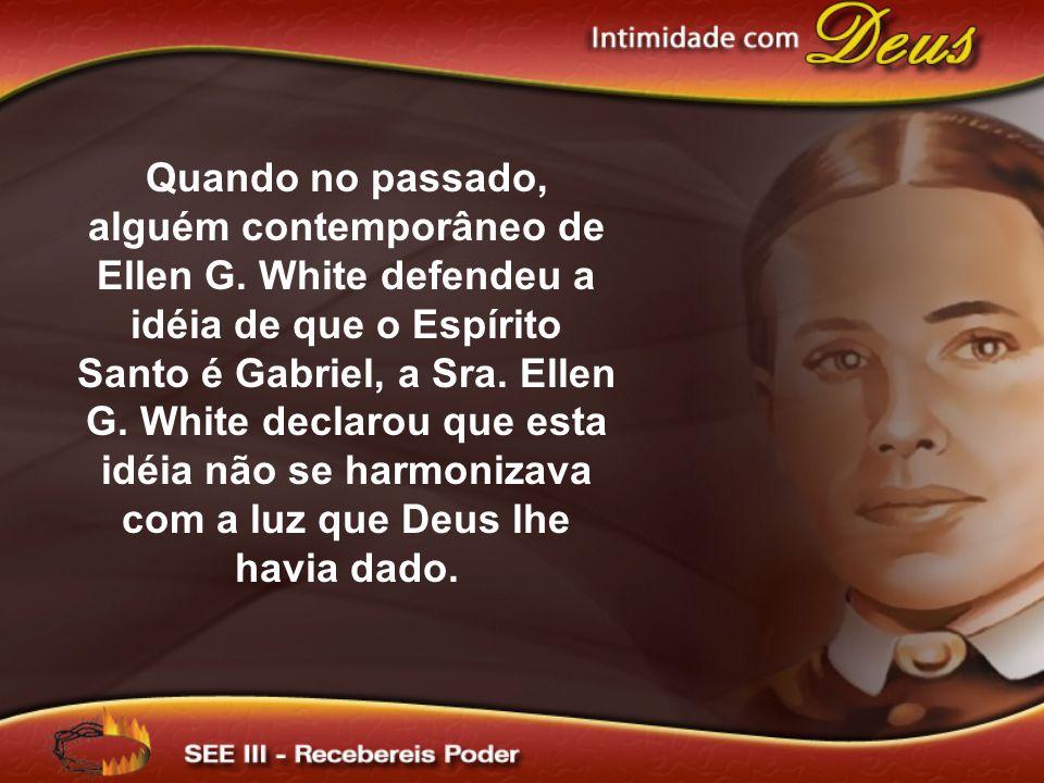 Quando no passado, alguém contemporâneo de Ellen G. White defendeu a idéia de que o Espírito Santo é Gabriel, a Sra. Ellen G. White declarou que esta