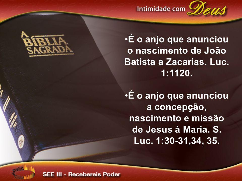 É o anjo que anunciou o nascimento de João Batista a Zacarias. Luc. 1:1120. É o anjo que anunciou a concepção, nascimento e missão de Jesus à Maria. S