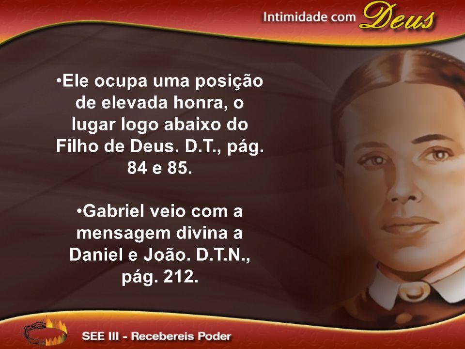 Ele ocupa uma posição de elevada honra, o lugar logo abaixo do Filho de Deus. D.T., pág. 84 e 85. Gabriel veio com a mensagem divina a Daniel e João.