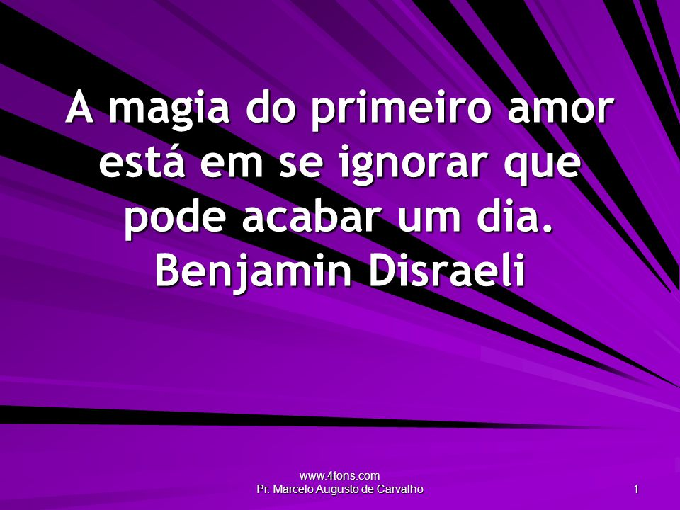 www.4tons.com Pr. Marcelo Augusto de Carvalho 1 A magia do primeiro amor está em se ignorar que pode acabar um dia. Benjamin Disraeli
