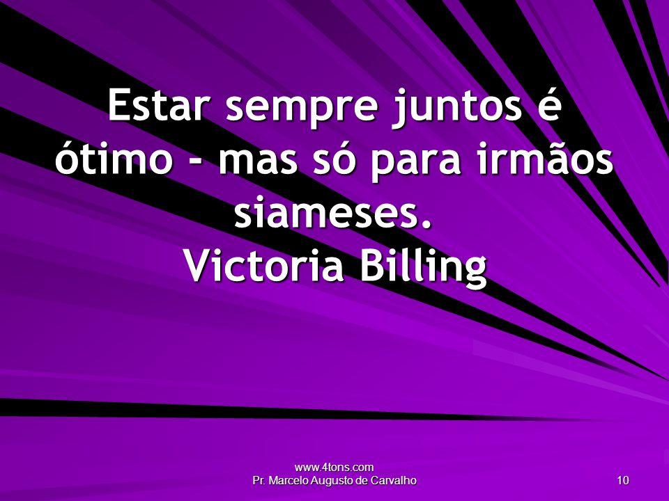 www.4tons.com Pr. Marcelo Augusto de Carvalho 10 Estar sempre juntos é ótimo - mas só para irmãos siameses. Victoria Billing