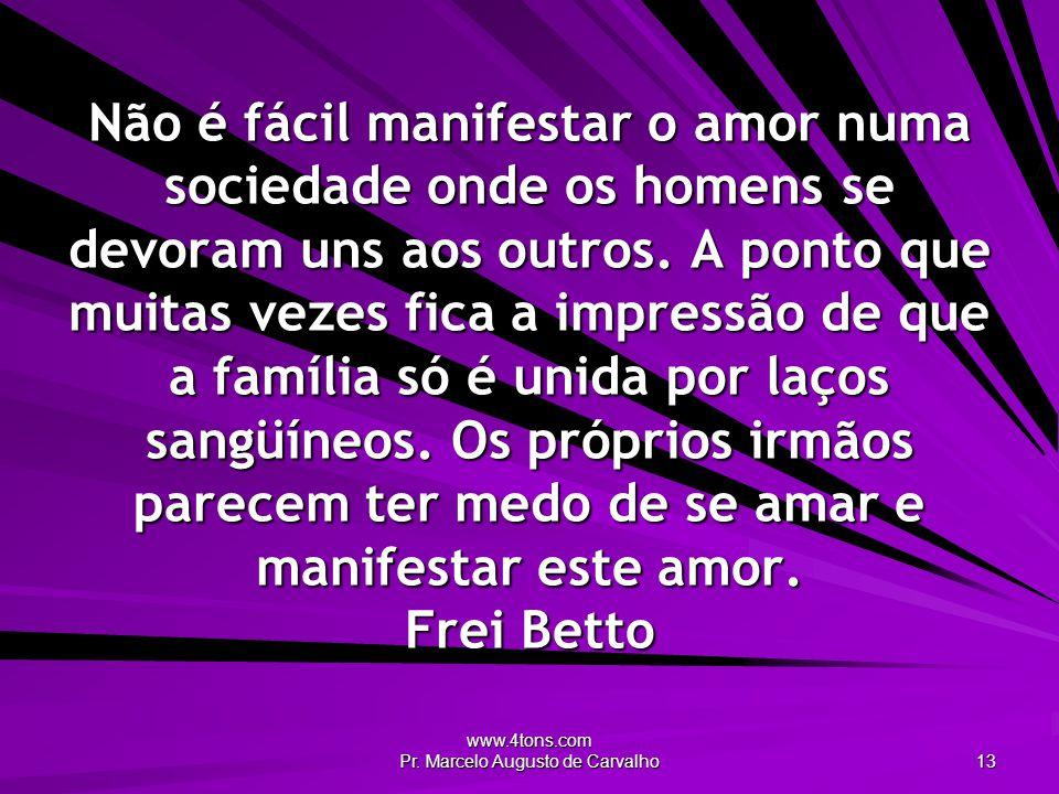 www.4tons.com Pr. Marcelo Augusto de Carvalho 13 Não é fácil manifestar o amor numa sociedade onde os homens se devoram uns aos outros. A ponto que mu