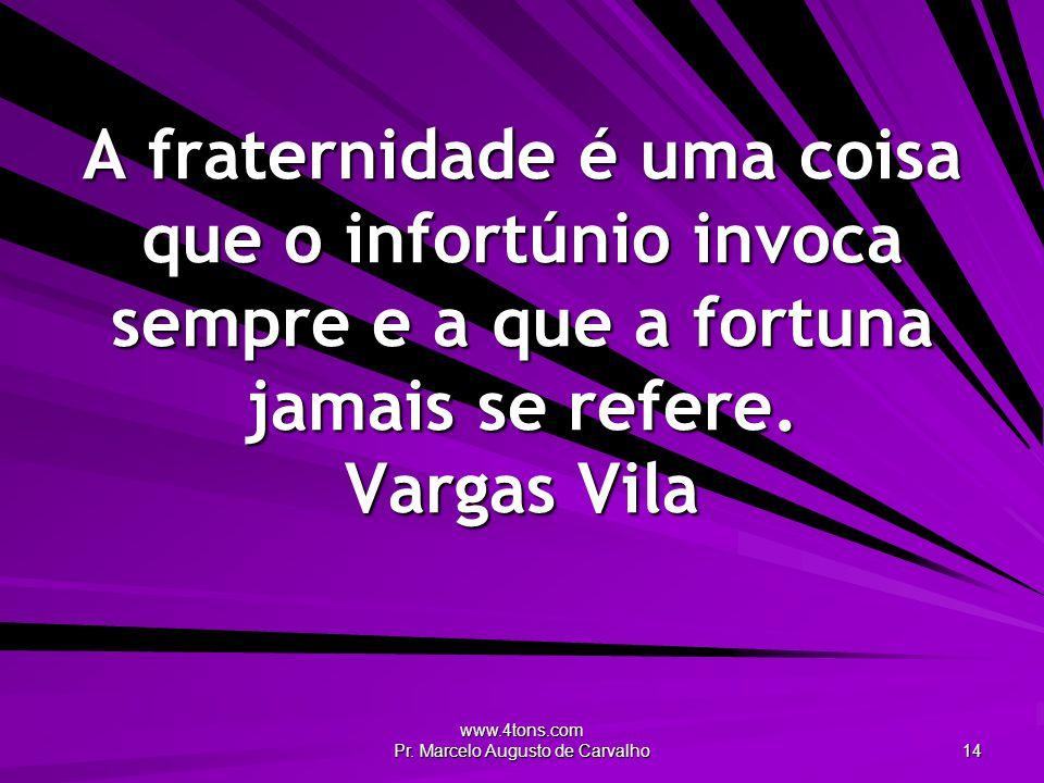 www.4tons.com Pr. Marcelo Augusto de Carvalho 14 A fraternidade é uma coisa que o infortúnio invoca sempre e a que a fortuna jamais se refere. Vargas