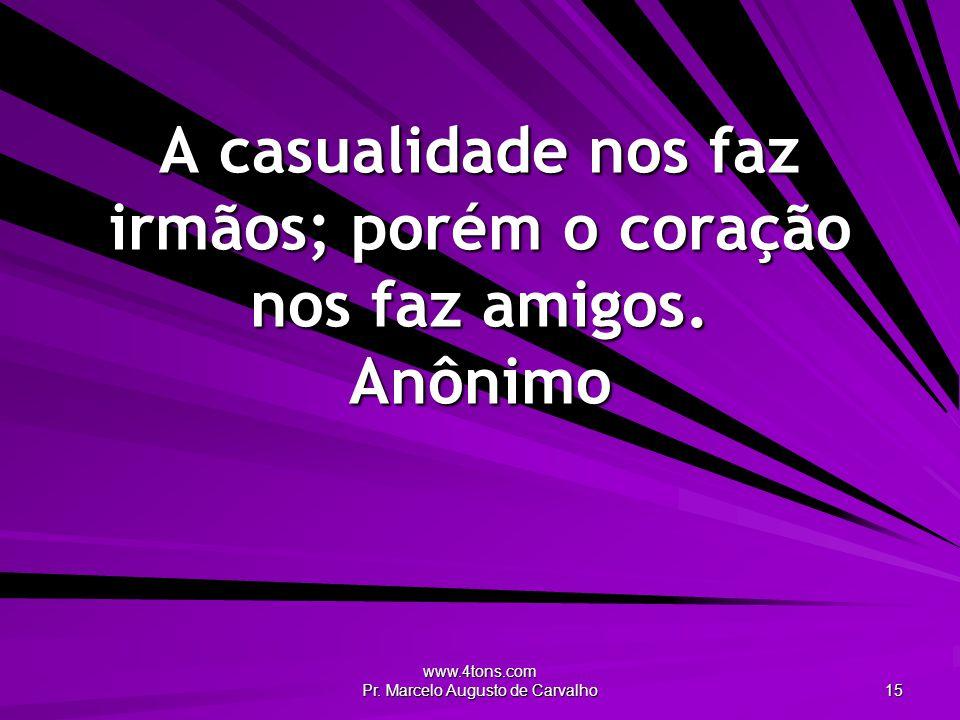 www.4tons.com Pr. Marcelo Augusto de Carvalho 15 A casualidade nos faz irmãos; porém o coração nos faz amigos. Anônimo