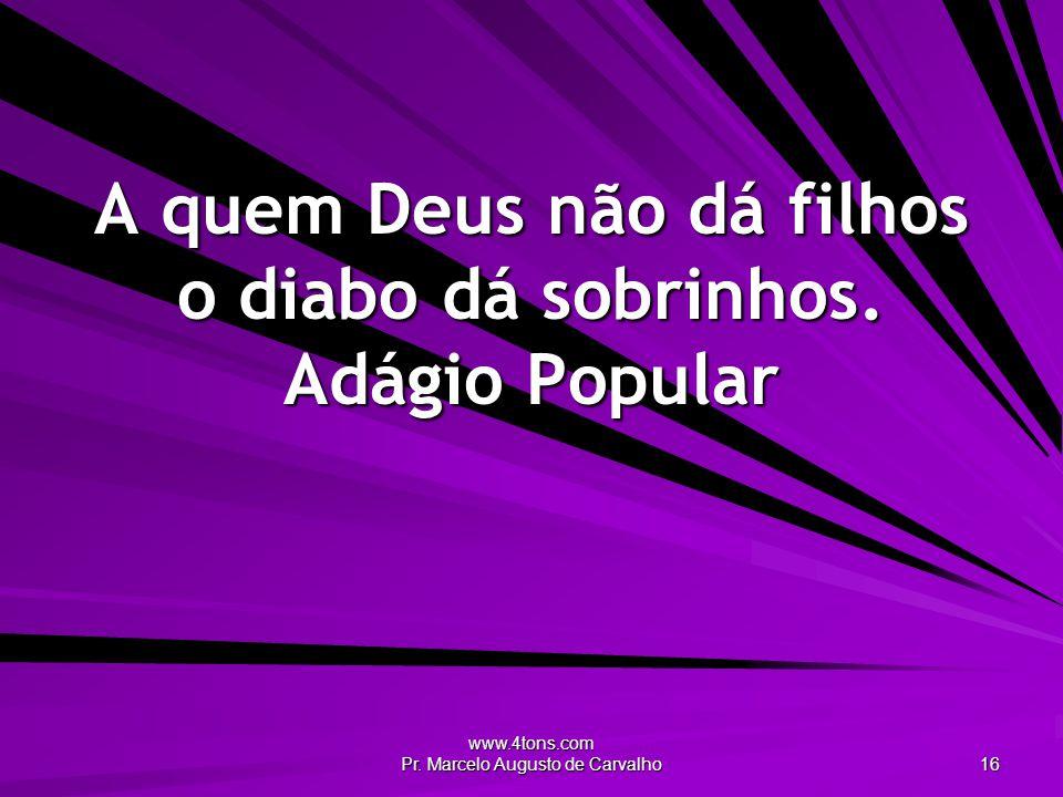 www.4tons.com Pr. Marcelo Augusto de Carvalho 16 A quem Deus não dá filhos o diabo dá sobrinhos. Adágio Popular