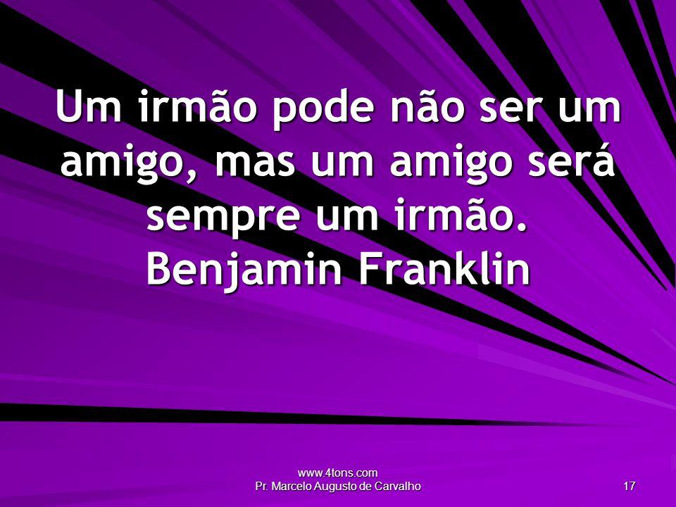 www.4tons.com Pr. Marcelo Augusto de Carvalho 17 Um irmão pode não ser um amigo, mas um amigo será sempre um irmão. Benjamin Franklin