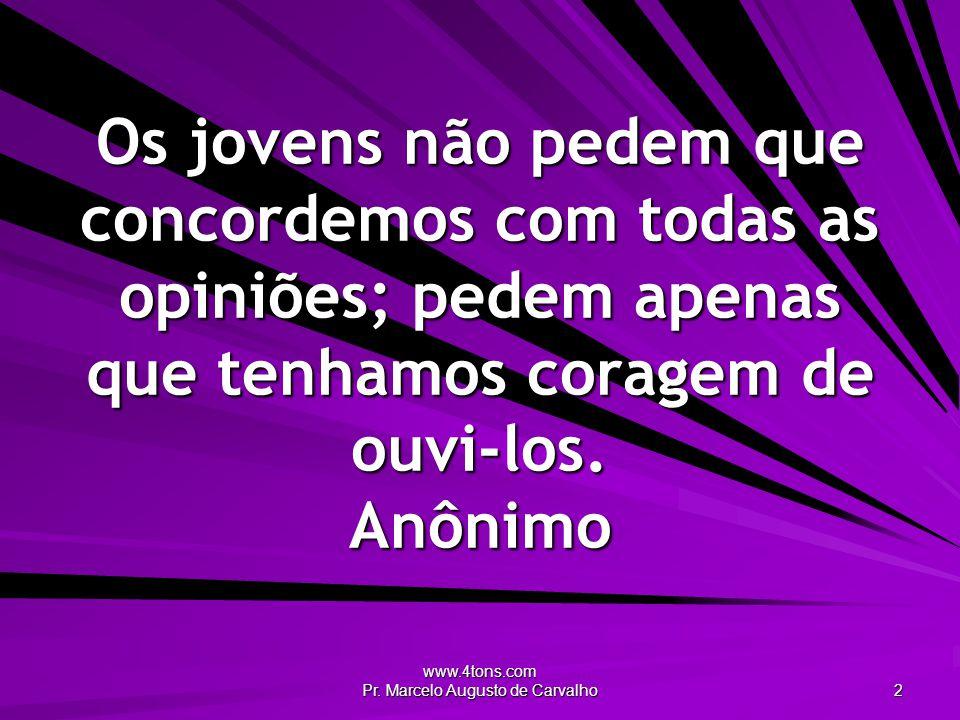 www.4tons.com Pr. Marcelo Augusto de Carvalho 2 Os jovens não pedem que concordemos com todas as opiniões; pedem apenas que tenhamos coragem de ouvi-l