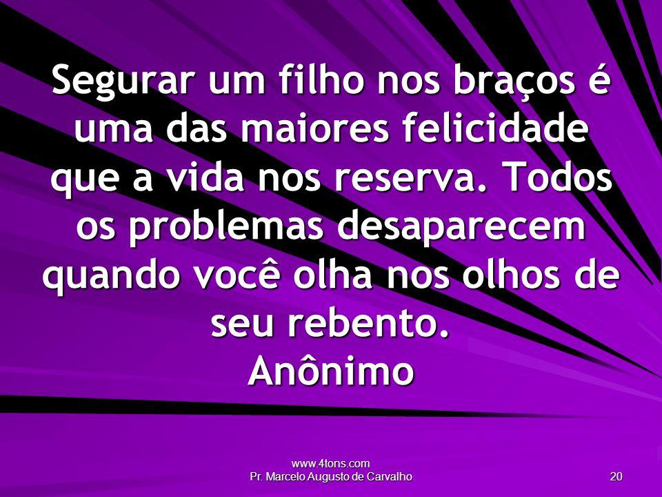 www.4tons.com Pr. Marcelo Augusto de Carvalho 20 Segurar um filho nos braços é uma das maiores felicidade que a vida nos reserva. Todos os problemas d