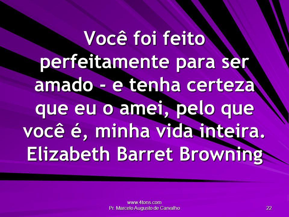 www.4tons.com Pr. Marcelo Augusto de Carvalho 22 Você foi feito perfeitamente para ser amado - e tenha certeza que eu o amei, pelo que você é, minha v