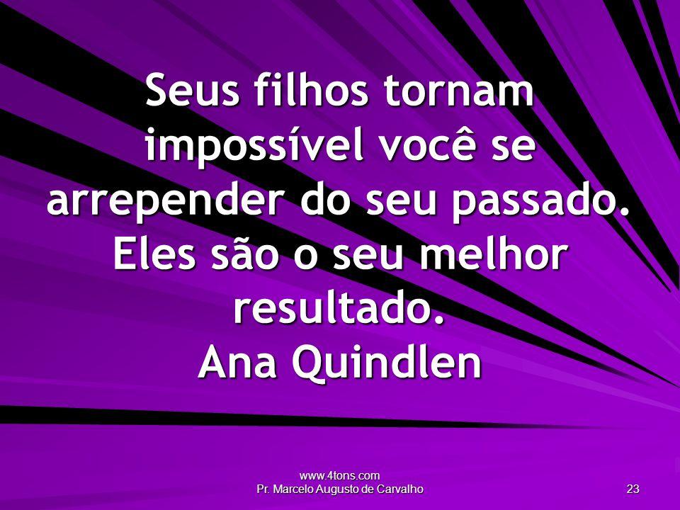 www.4tons.com Pr. Marcelo Augusto de Carvalho 23 Seus filhos tornam impossível você se arrepender do seu passado. Eles são o seu melhor resultado. Ana