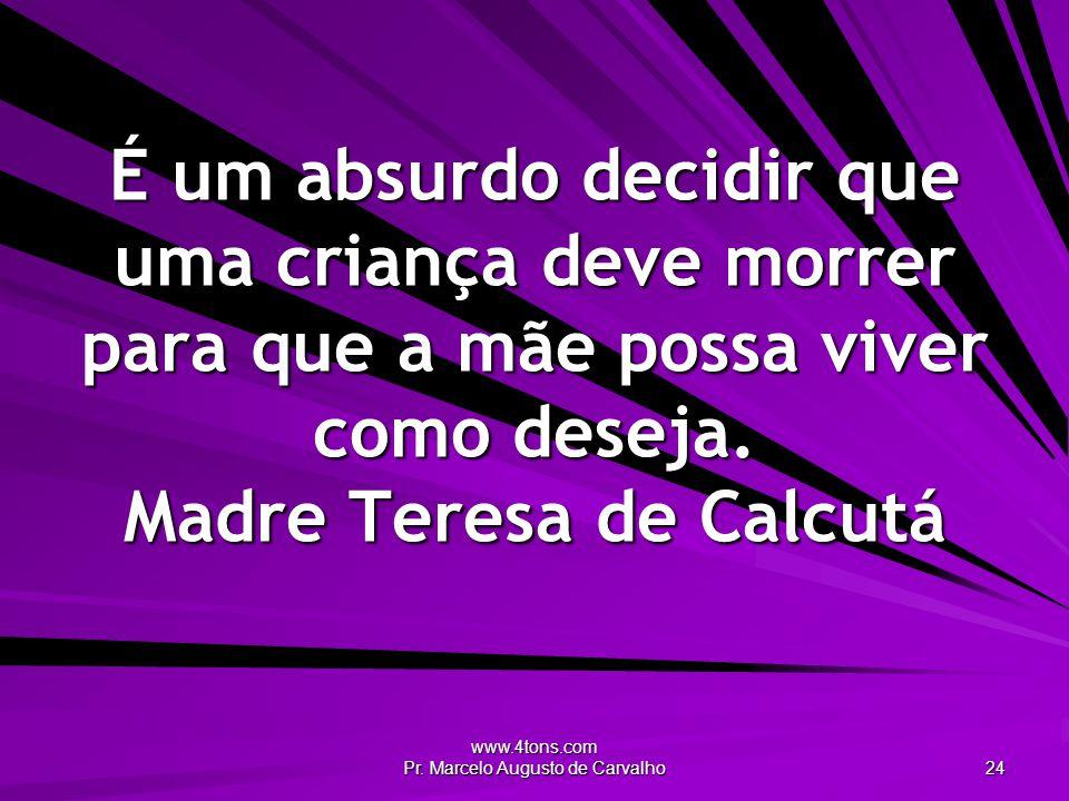 www.4tons.com Pr. Marcelo Augusto de Carvalho 24 É um absurdo decidir que uma criança deve morrer para que a mãe possa viver como deseja. Madre Teresa