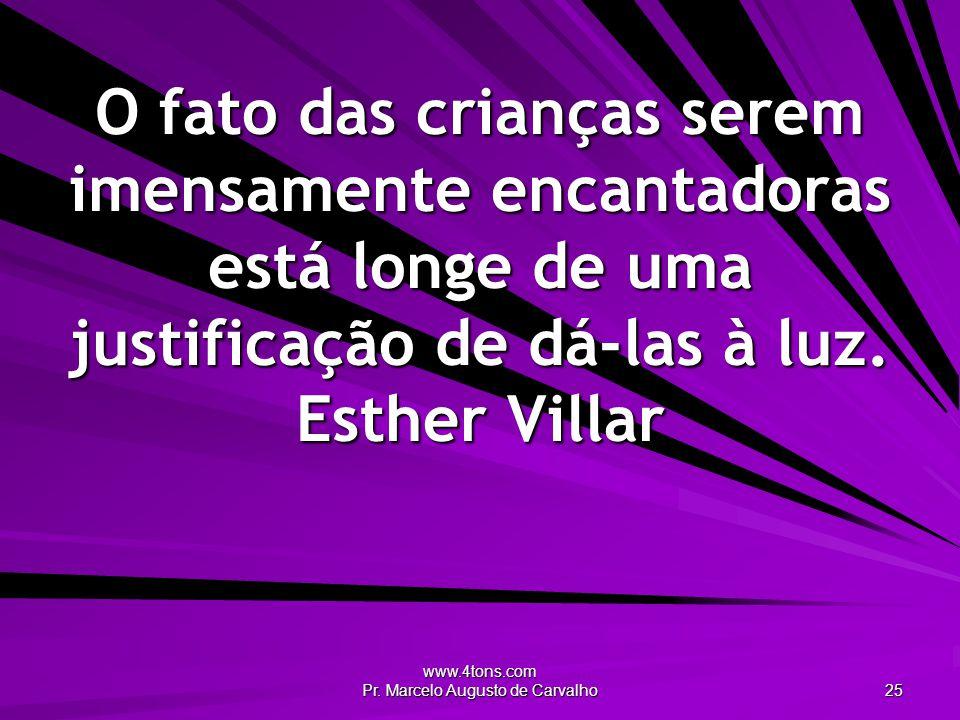 www.4tons.com Pr. Marcelo Augusto de Carvalho 25 O fato das crianças serem imensamente encantadoras está longe de uma justificação de dá-las à luz. Es