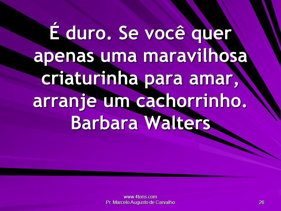 www.4tons.com Pr. Marcelo Augusto de Carvalho 26 É duro. Se você quer apenas uma maravilhosa criaturinha para amar, arranje um cachorrinho. Barbara Wa