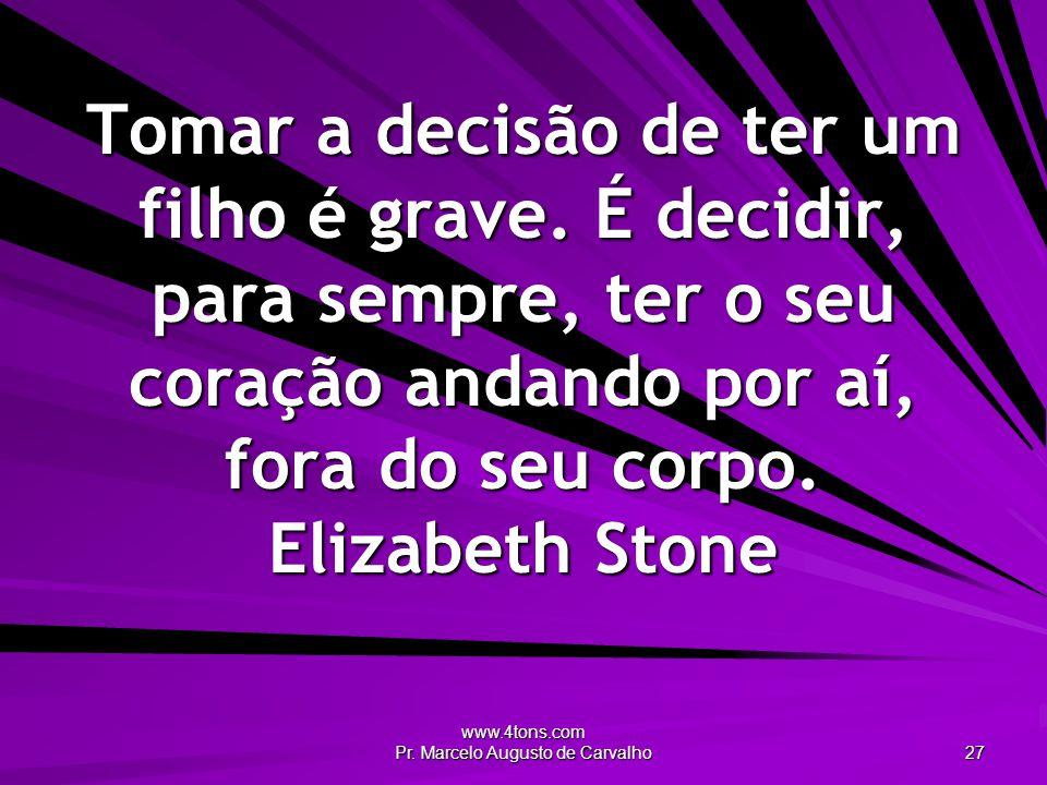 www.4tons.com Pr. Marcelo Augusto de Carvalho 27 Tomar a decisão de ter um filho é grave. É decidir, para sempre, ter o seu coração andando por aí, fo