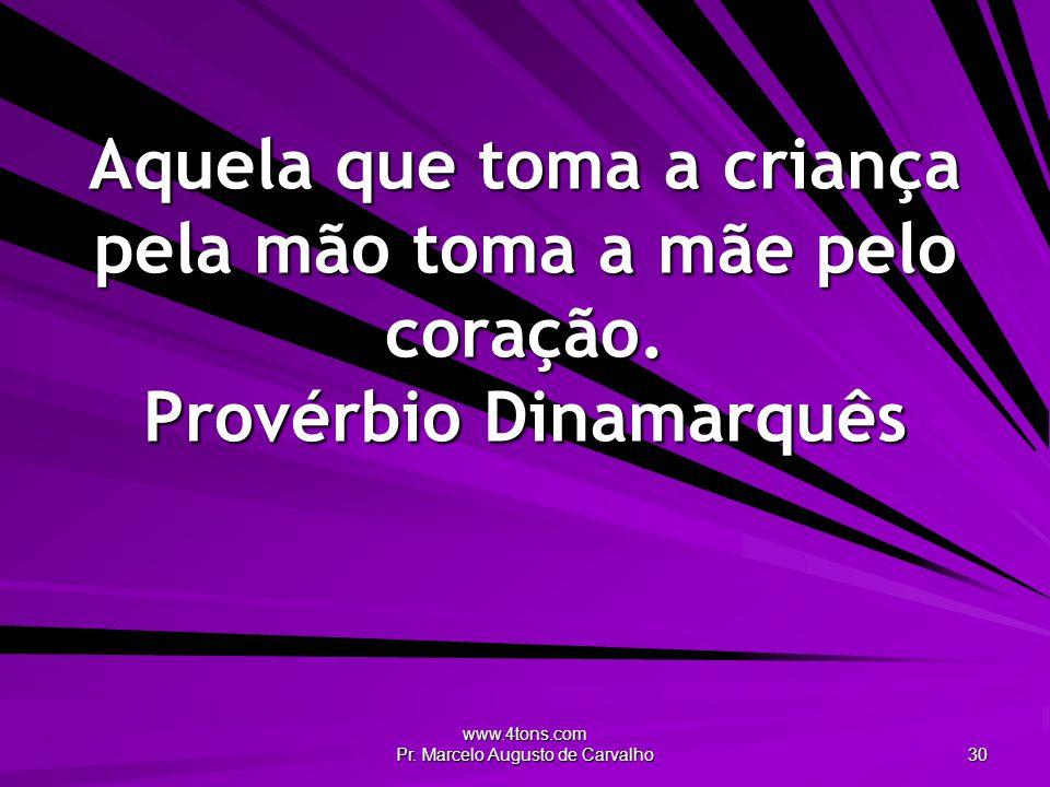 www.4tons.com Pr. Marcelo Augusto de Carvalho 30 Aquela que toma a criança pela mão toma a mãe pelo coração. Provérbio Dinamarquês
