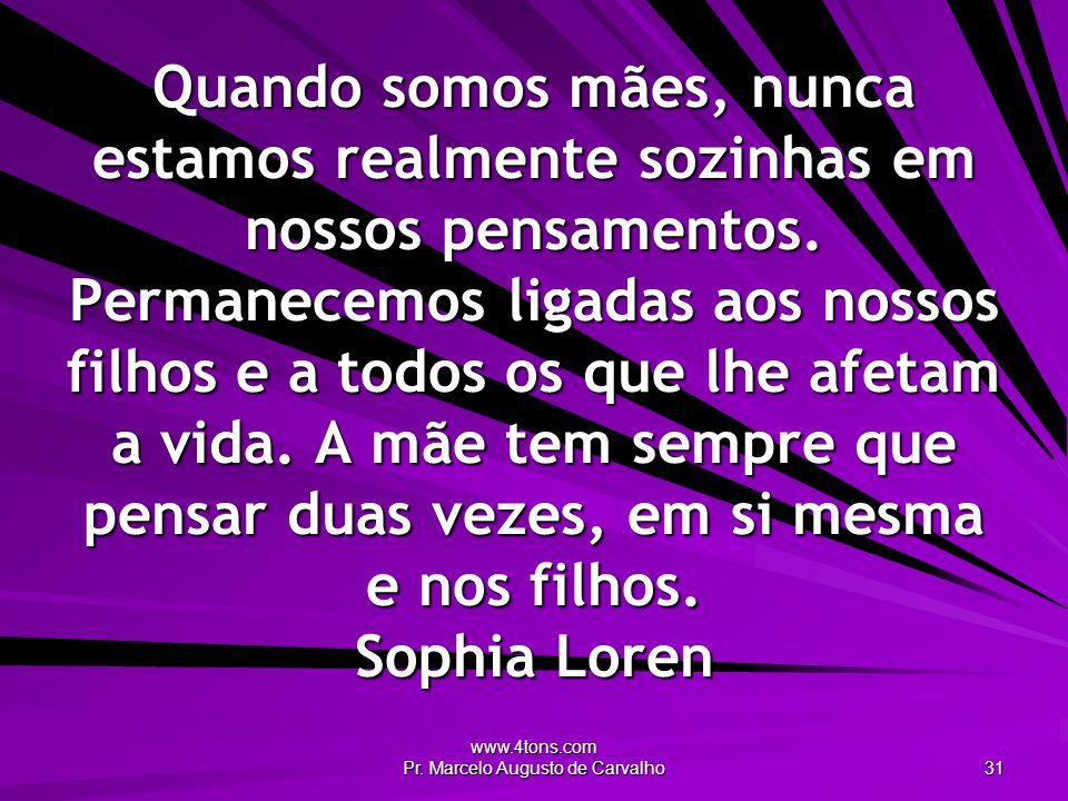 www.4tons.com Pr. Marcelo Augusto de Carvalho 31 Quando somos mães, nunca estamos realmente sozinhas em nossos pensamentos. Permanecemos ligadas aos n