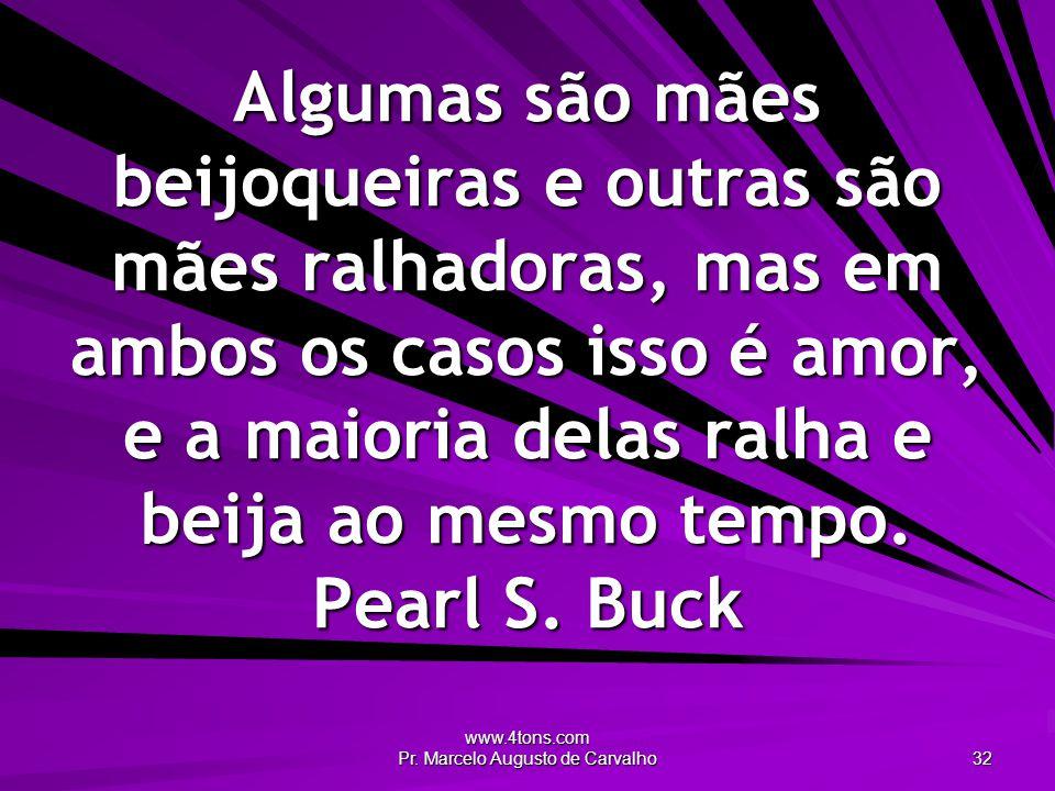 www.4tons.com Pr. Marcelo Augusto de Carvalho 32 Algumas são mães beijoqueiras e outras são mães ralhadoras, mas em ambos os casos isso é amor, e a ma