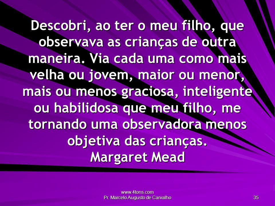 www.4tons.com Pr. Marcelo Augusto de Carvalho 35 Descobri, ao ter o meu filho, que observava as crianças de outra maneira. Via cada uma como mais velh