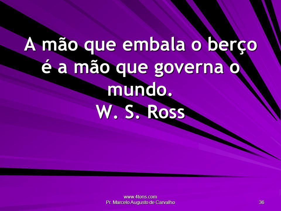 www.4tons.com Pr. Marcelo Augusto de Carvalho 36 A mão que embala o berço é a mão que governa o mundo. W. S. Ross