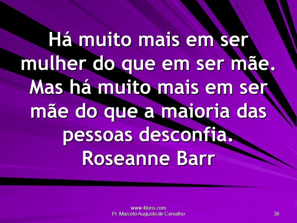 www.4tons.com Pr. Marcelo Augusto de Carvalho 38 Há muito mais em ser mulher do que em ser mãe. Mas há muito mais em ser mãe do que a maioria das pess