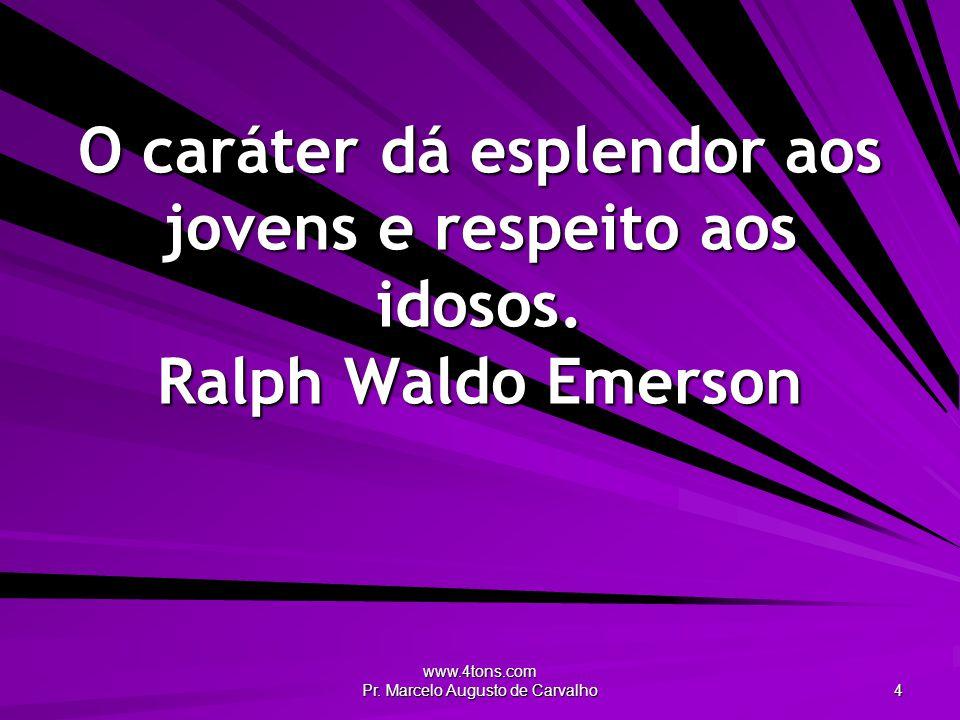 www.4tons.com Pr. Marcelo Augusto de Carvalho 4 O caráter dá esplendor aos jovens e respeito aos idosos. Ralph Waldo Emerson