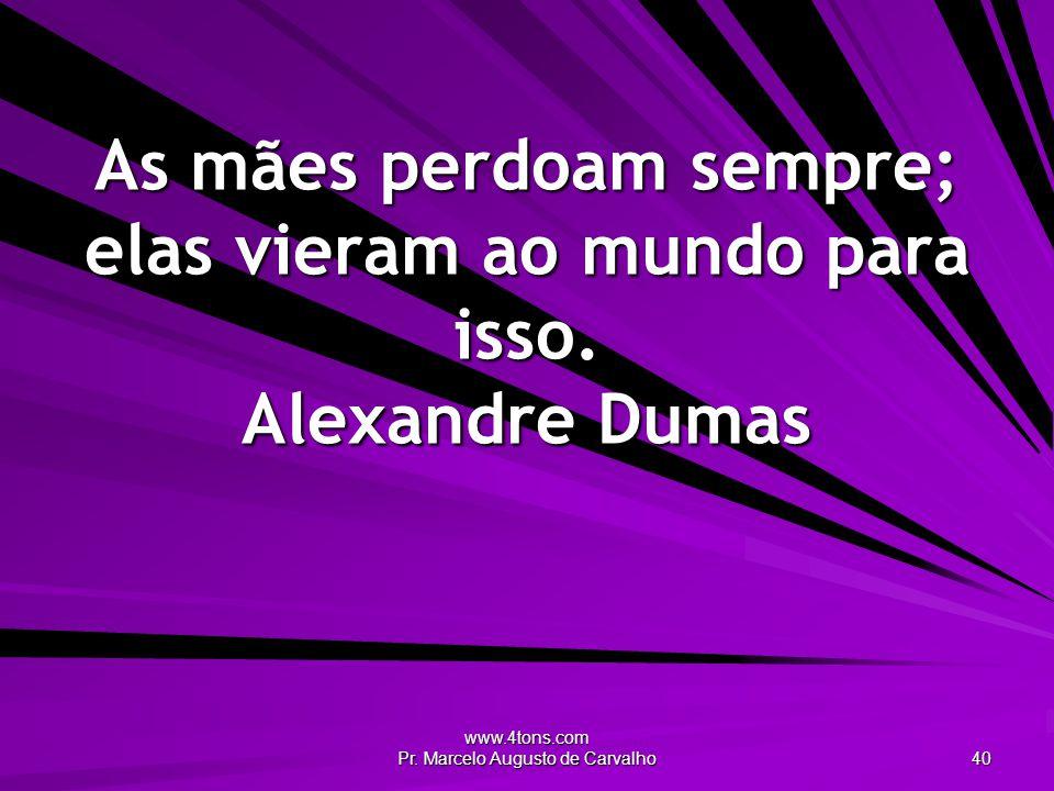 www.4tons.com Pr. Marcelo Augusto de Carvalho 40 As mães perdoam sempre; elas vieram ao mundo para isso. Alexandre Dumas