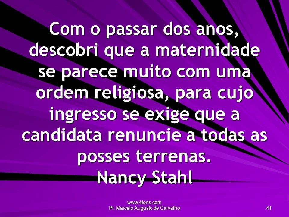 www.4tons.com Pr. Marcelo Augusto de Carvalho 41 Com o passar dos anos, descobri que a maternidade se parece muito com uma ordem religiosa, para cujo