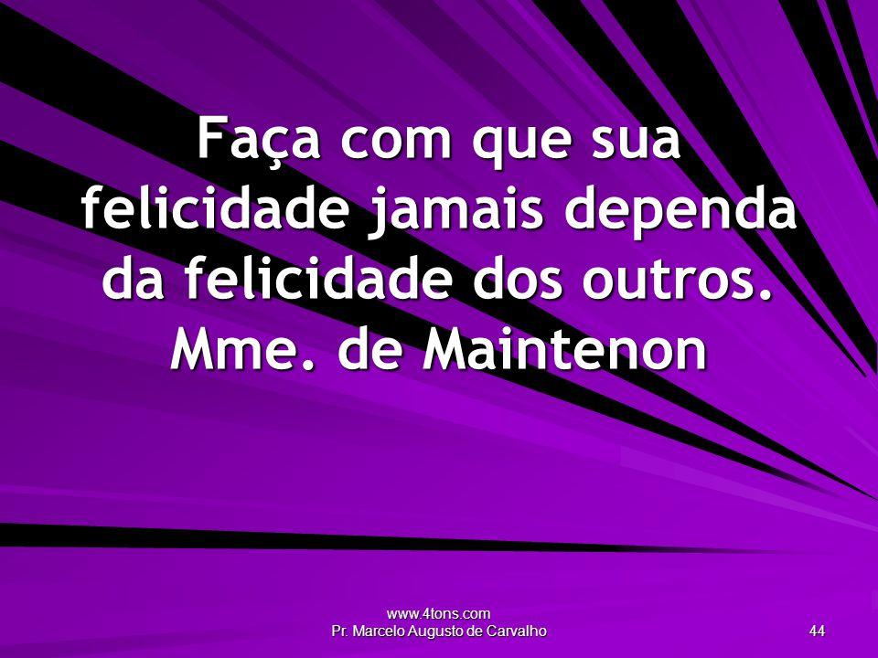 www.4tons.com Pr. Marcelo Augusto de Carvalho 44 Faça com que sua felicidade jamais dependa da felicidade dos outros. Mme. de Maintenon