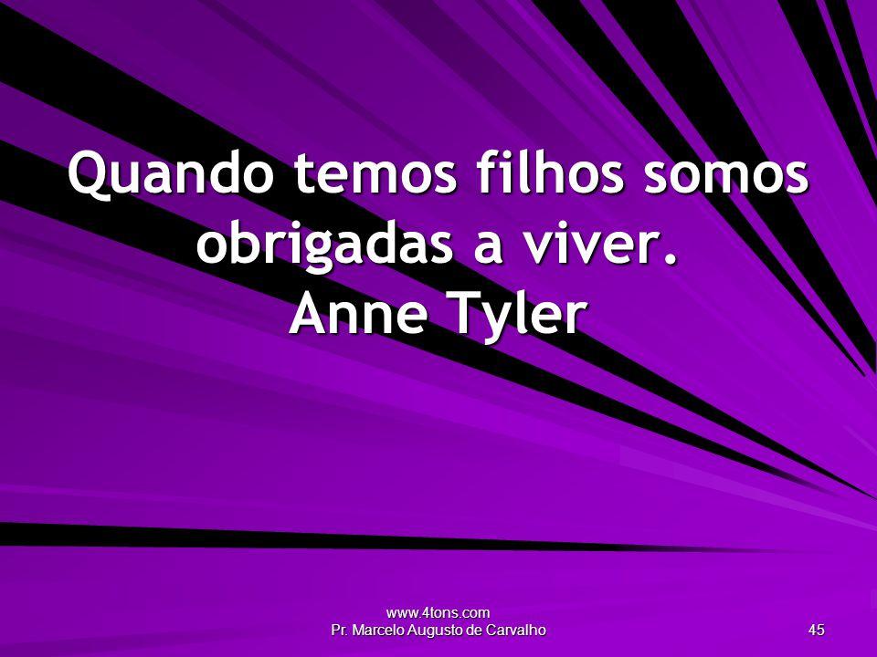 www.4tons.com Pr. Marcelo Augusto de Carvalho 45 Quando temos filhos somos obrigadas a viver. Anne Tyler