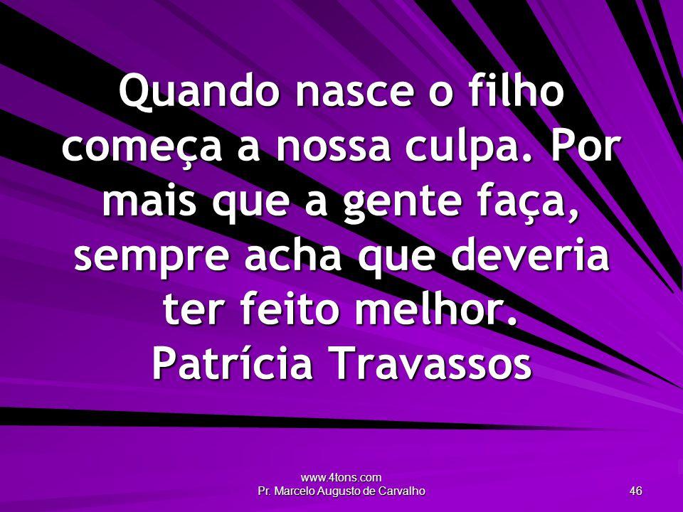 www.4tons.com Pr. Marcelo Augusto de Carvalho 46 Quando nasce o filho começa a nossa culpa. Por mais que a gente faça, sempre acha que deveria ter fei