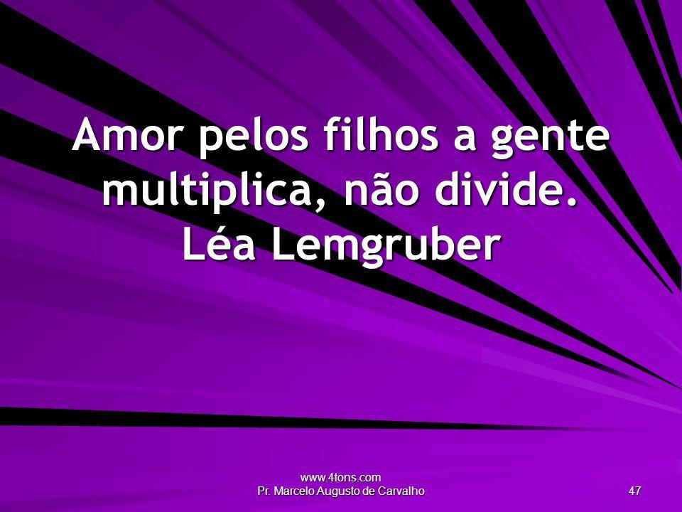 www.4tons.com Pr. Marcelo Augusto de Carvalho 47 Amor pelos filhos a gente multiplica, não divide. Léa Lemgruber