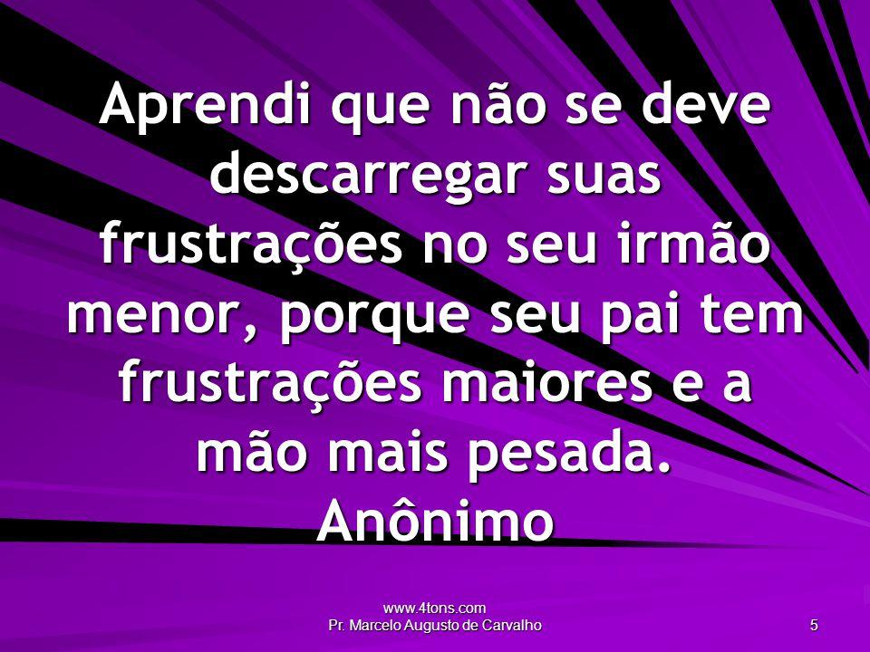 www.4tons.com Pr. Marcelo Augusto de Carvalho 5 Aprendi que não se deve descarregar suas frustrações no seu irmão menor, porque seu pai tem frustraçõe