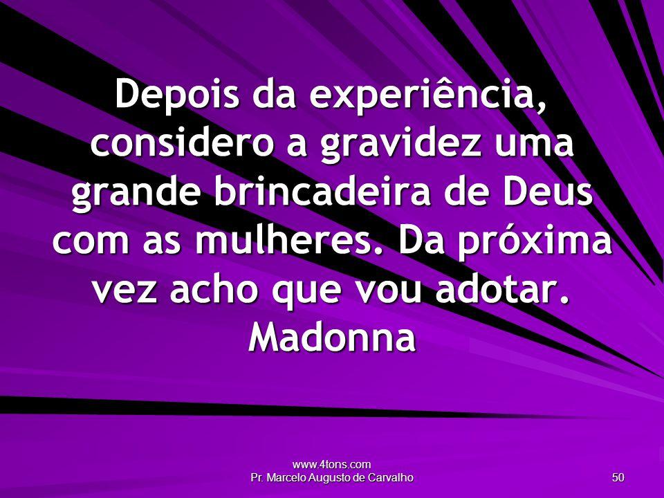 www.4tons.com Pr. Marcelo Augusto de Carvalho 50 Depois da experiência, considero a gravidez uma grande brincadeira de Deus com as mulheres. Da próxim
