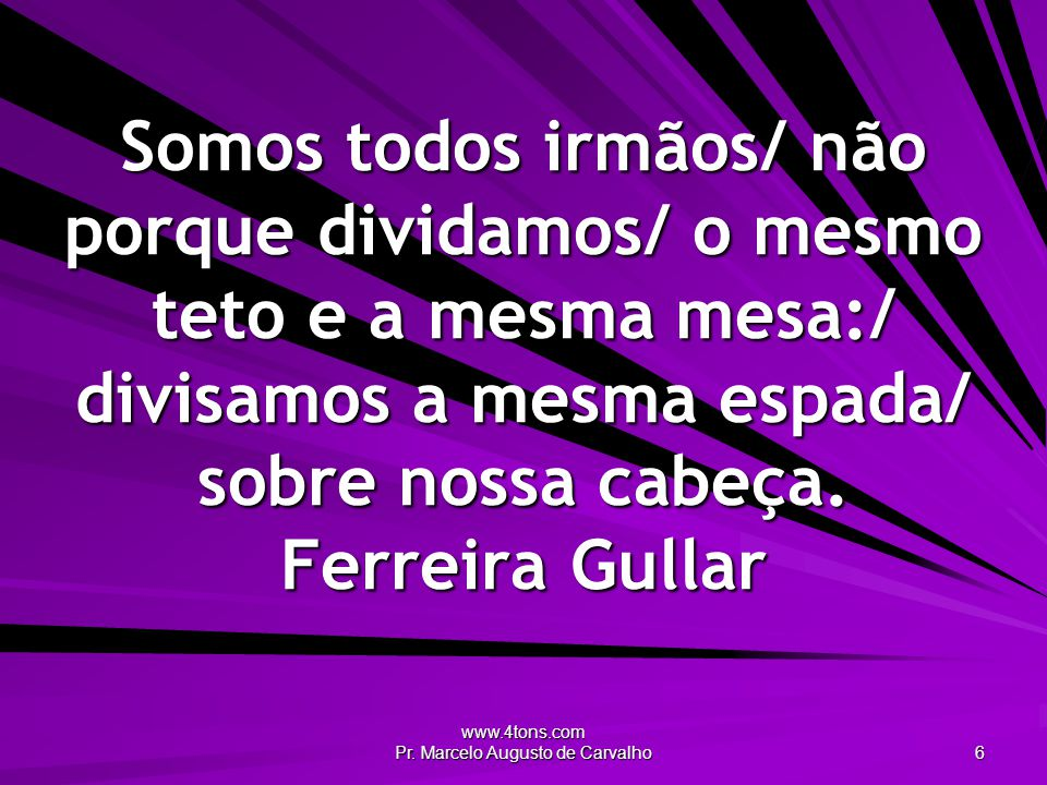 www.4tons.com Pr. Marcelo Augusto de Carvalho 6 Somos todos irmãos/ não porque dividamos/ o mesmo teto e a mesma mesa:/ divisamos a mesma espada/ sobr