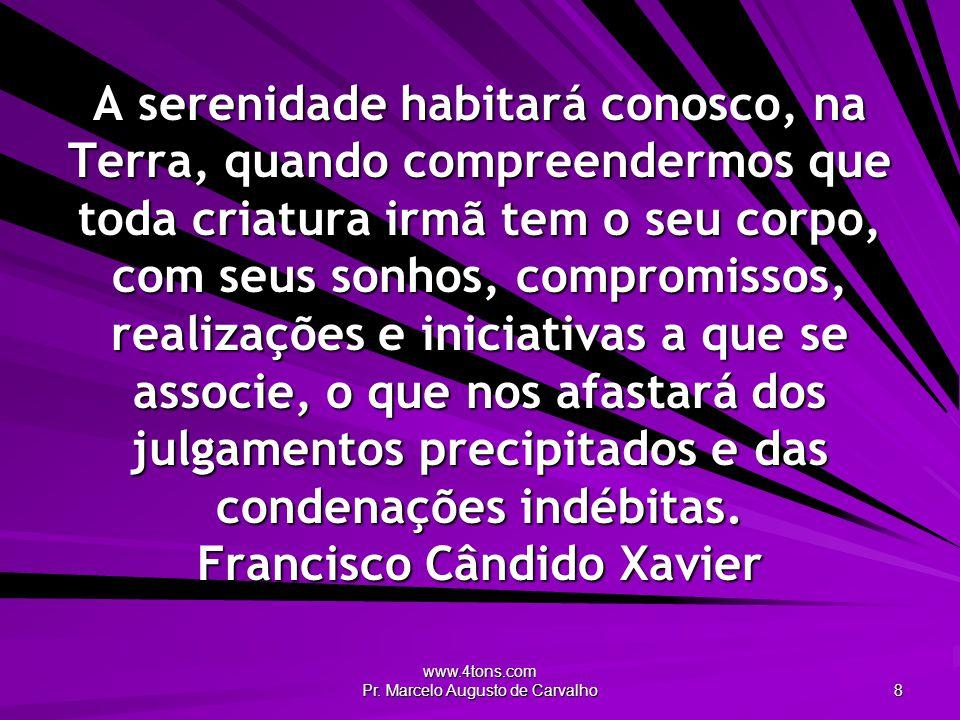 www.4tons.com Pr. Marcelo Augusto de Carvalho 8 A serenidade habitará conosco, na Terra, quando compreendermos que toda criatura irmã tem o seu corpo,