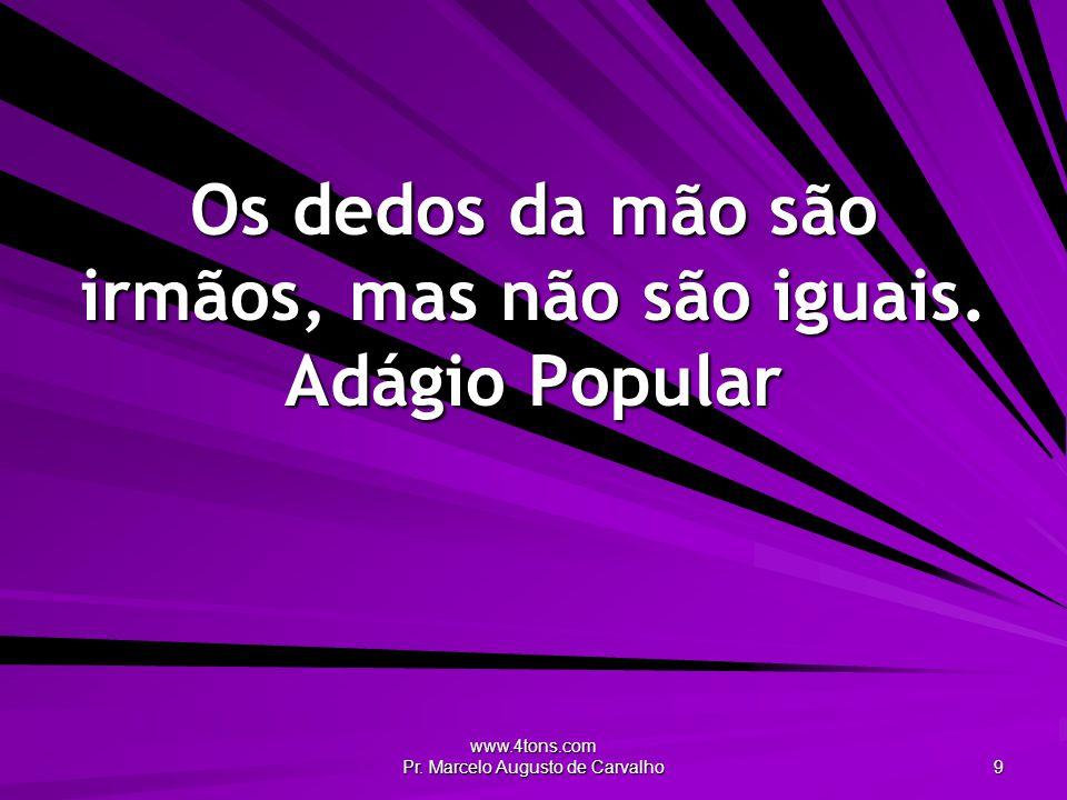 www.4tons.com Pr. Marcelo Augusto de Carvalho 9 Os dedos da mão são irmãos, mas não são iguais. Adágio Popular