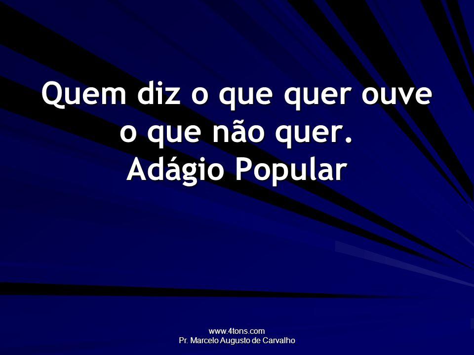 www.4tons.com Pr. Marcelo Augusto de Carvalho Quem diz o que quer ouve o que não quer. Adágio Popular