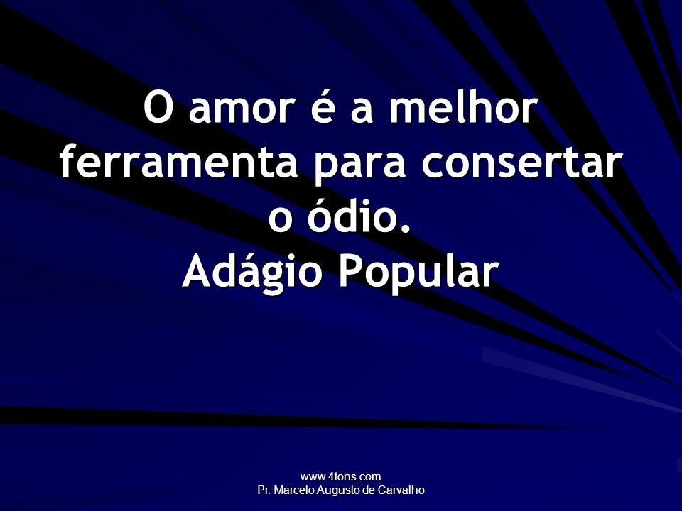 www.4tons.com Pr. Marcelo Augusto de Carvalho O amor é a melhor ferramenta para consertar o ódio. Adágio Popular