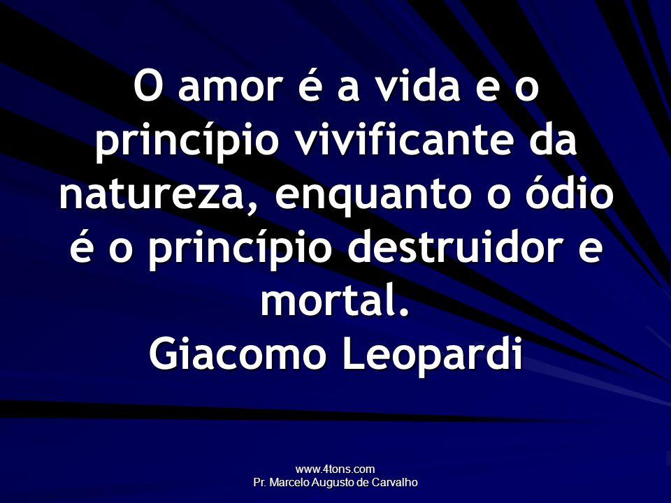 www.4tons.com Pr. Marcelo Augusto de Carvalho O amor é a vida e o princípio vivificante da natureza, enquanto o ódio é o princípio destruidor e mortal