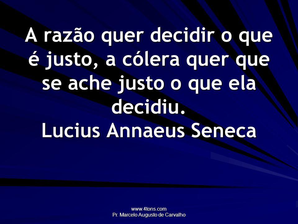 www.4tons.com Pr. Marcelo Augusto de Carvalho A razão quer decidir o que é justo, a cólera quer que se ache justo o que ela decidiu. Lucius Annaeus Se