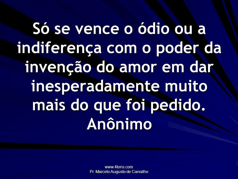 www.4tons.com Pr. Marcelo Augusto de Carvalho Só se vence o ódio ou a indiferença com o poder da invenção do amor em dar inesperadamente muito mais do