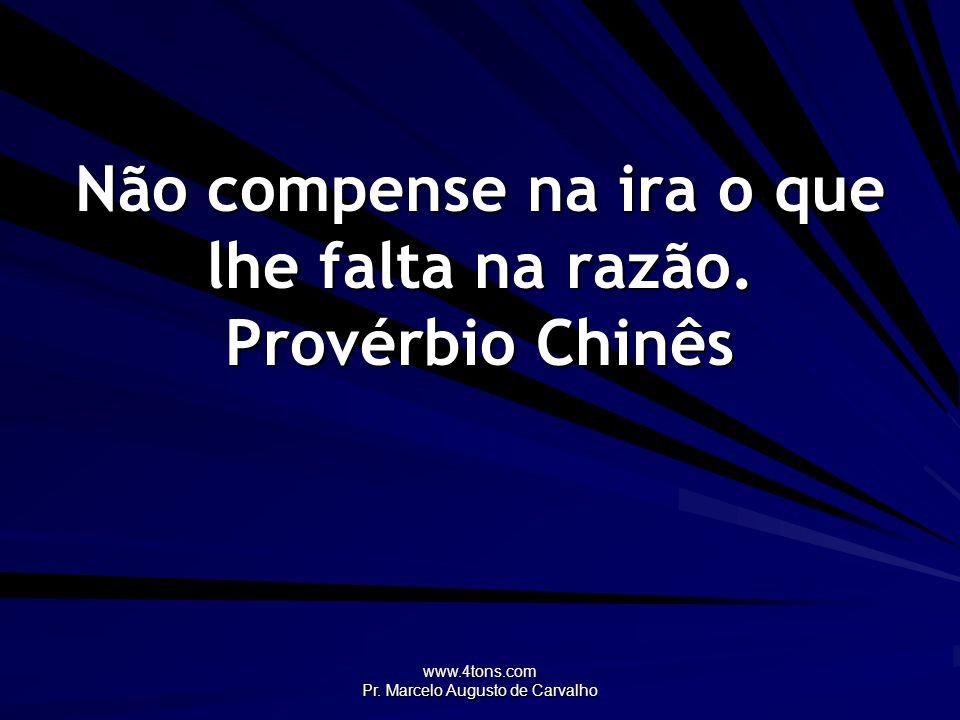 www.4tons.com Pr. Marcelo Augusto de Carvalho Não compense na ira o que lhe falta na razão. Provérbio Chinês
